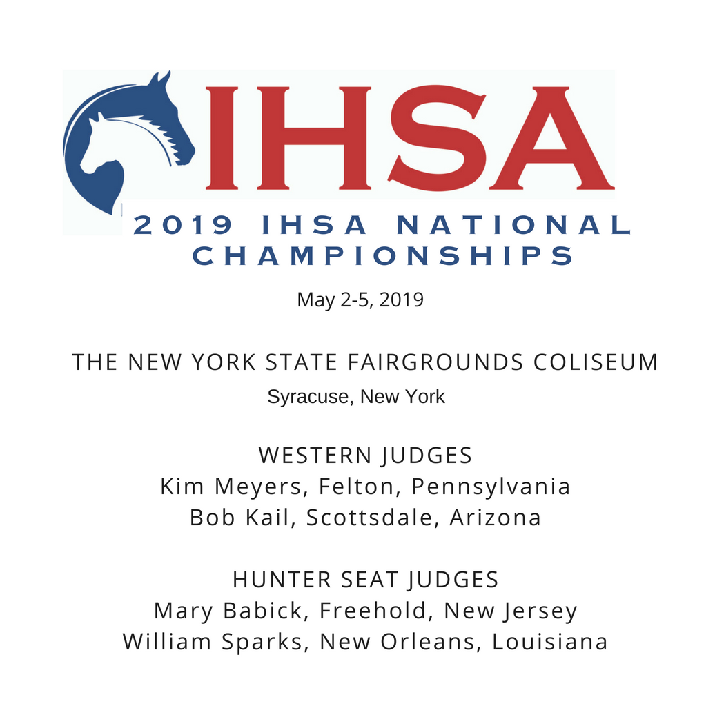 2019 IHSA NATIONAL CHAMPIONSHIPSMay 2-5, 2019The NEW YORK STATE FAIRGROUNDS COLISEUMSYRACUSE, NEW YORKWESTERN JUDGESKim Meyers, Felton, PennsylvaniaBob Kail, Scottsdale, ArizonaHUNTER SEAT JUDGESMary Babick, Freehold